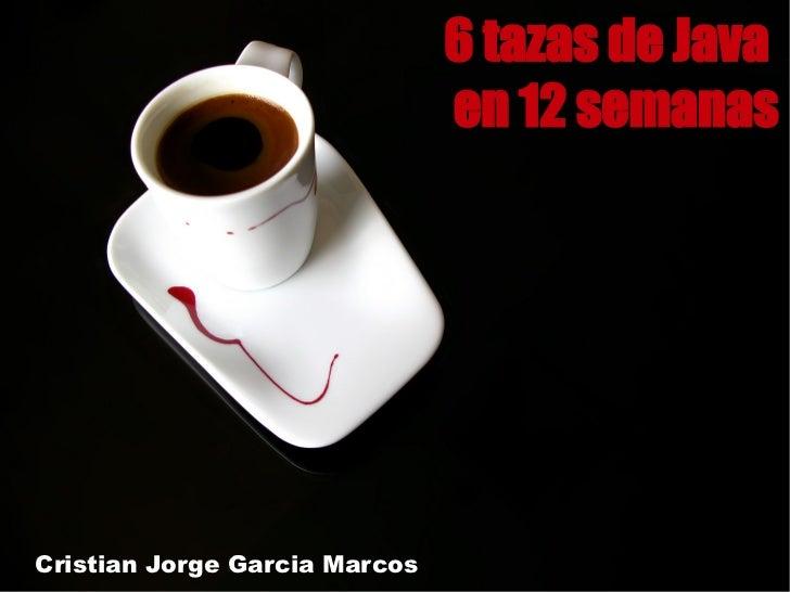 6 tazas de Java                               en 12 semanasCristian Jorge Garcia Marcos