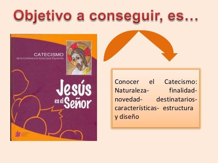 Conocer el Catecismo: Naturaleza- finalidad- novedad- destinatarios- características- estructura  y diseño