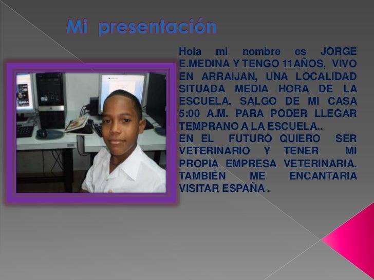 Mi  presentación<br />Hola mi nombre es JORGE E.MEDINA Y TENGO 11AÑOS,  VIVO EN ARRAIJAN, UNA LOCALIDAD SITUADA MEDIA HORA...