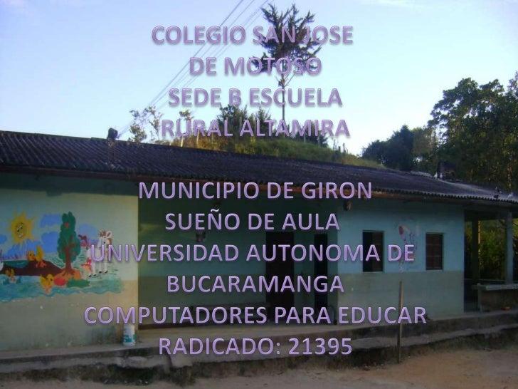 COLEGIO SAN JOSE <br />DE MOTOSO<br />SEDE B ESCUELA<br />RURAL ALTAMIRA<br />MUNICIPIO DE GIRON<br />SUEÑO DE AULA <br />...