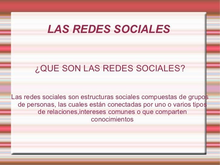 LAS REDES SOCIALES  ¿QUE SON LAS REDES SOCIALES? Las redes sociales son estructuras sociales compuestas de grupos de perso...