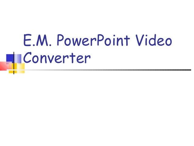 E.M. PowerPoint Video Converter
