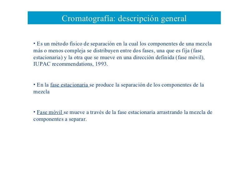 Cromatografía: descripción general <ul><li>Es un método físico de separación en la cual los componentes de una mezcla más ...