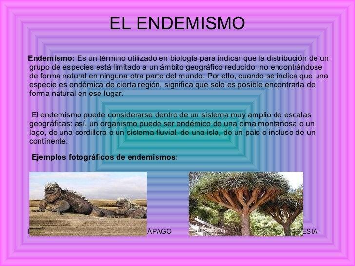 EL ENDEMISMO <ul><li>Endemismo:  Es un término utilizado en biología para indicar que la distribución de un grupo de espec...