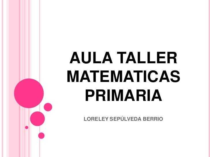 AULA TALLER MATEMATICASPRIMARIA<br />LORELEY SEPÚLVEDA BERRIO<br />