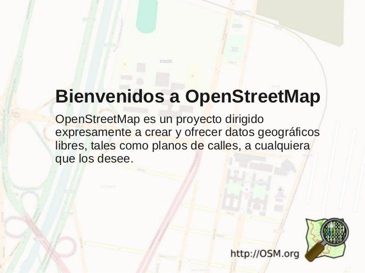 Bienvenidos a OpenStreetMapOpenStreetMap es un proyecto dirigidoexpresamente a crear y ofrecer datos geográficoslibres, ta...