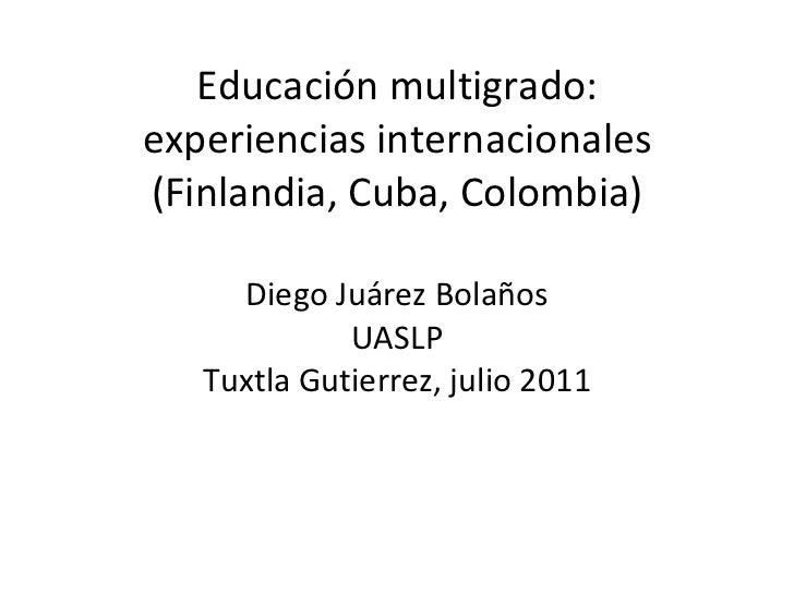 Educación multigrado: experiencias internacionales (Finlandia, Cuba, Colombia) Diego Juárez Bolaños UASLP Tuxtla Gutierrez...