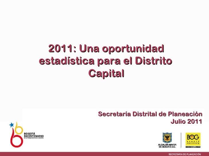 Secretaría Distrital de Planeación Julio 2011 2011: Una oportunidad estadística para el Distrito   Capital