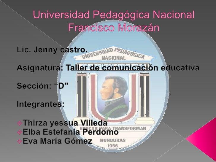 Universidad Pedagógica Nacional Francisco Morazán<br />Lic. Jenny castro.<br />Asignatura: Taller de comunicación educativ...