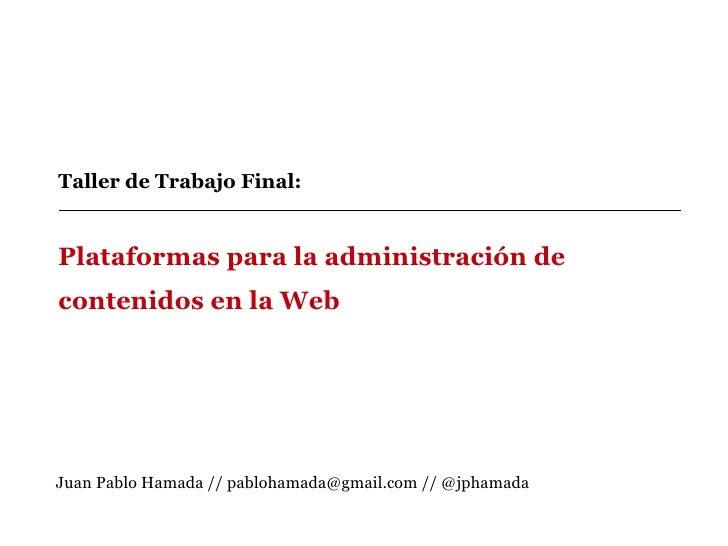 Taller de Trabajo Final:  Plataformas para la administración de contenidos en la Web Juan Pablo Hamada // pablohamada@gmai...