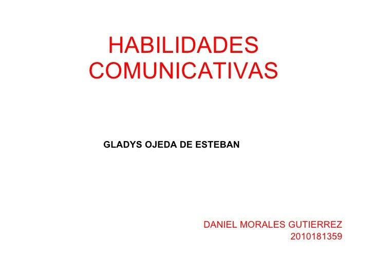 HABILIDADES COMUNICATIVAS DANIEL MORALES GUTIERREZ 2010181359 GLADYS OJEDA DE ESTEBAN