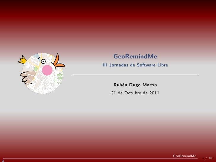 GeoRemindMeIII Jornadas de Software Libre     Rub´n Dugo Mart´        e           ın   21 de Octubre de 2011              ...