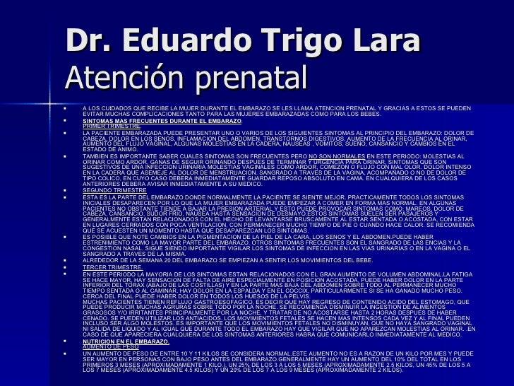 Dr. Eduardo Trigo Lara   Atención prenatal   <ul><li>A LOS CUIDADOS QUE RECIBE LA MUJER DURANTE EL EMBARAZO SE LES LLAMA A...