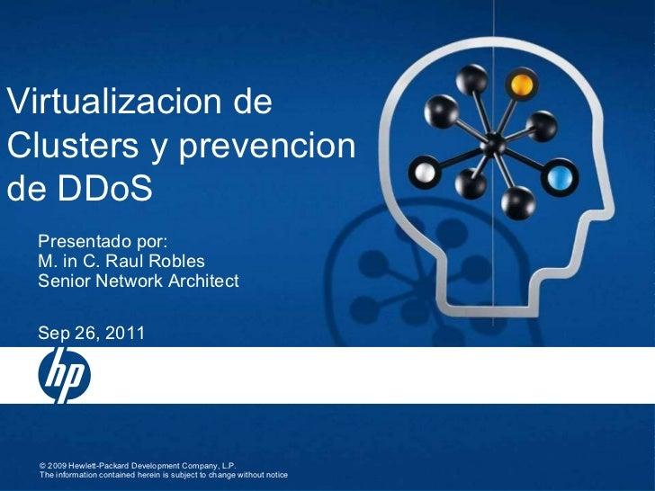 Virtualizacion de Clusters y prevencion de DDoS Sep 26, 2011 Presentado por:  M. in C. Raul Robles Senior Network Architect