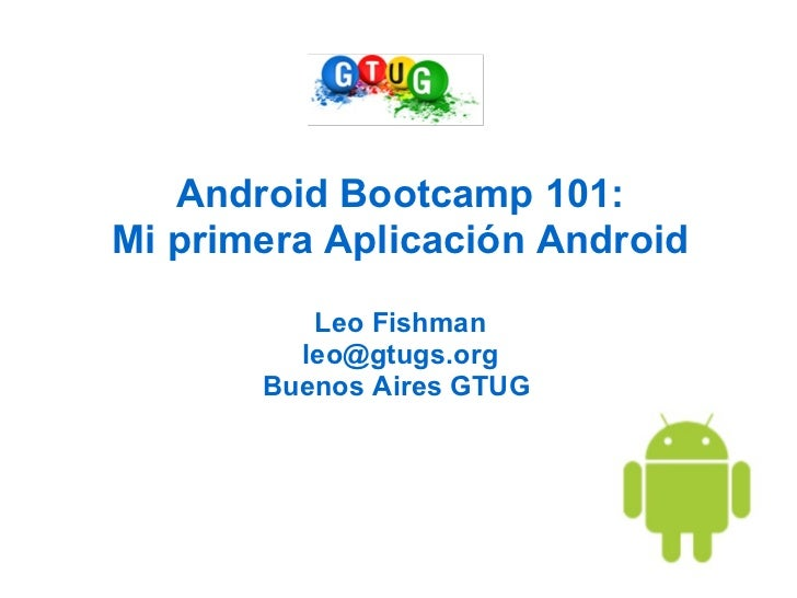 Android Bootcamp 101:Mi primera Aplicación Android          Leo Fishman         leo@gtugs.org       Buenos Aires GTUG