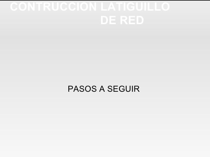 CONTRUCCION LATIGUILLO  DE RED PASOS A SEGUIR
