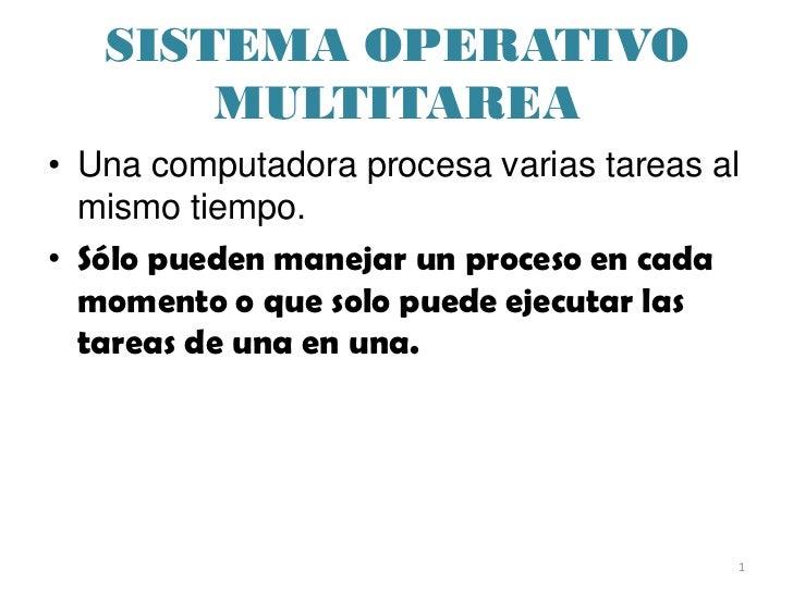 SISTEMA OPERATIVO       MULTITAREA• Una computadora procesa varias tareas al  mismo tiempo.• Sólo pueden manejar un proces...