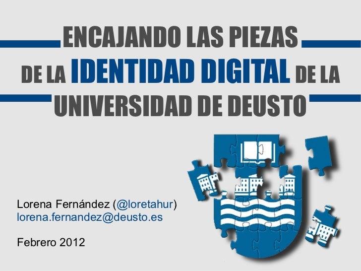 ENCAJANDO LAS PIEZASDE LA IDENTIDAD DIGITAL DE LA      UNIVERSIDAD DE DEUSTOLorena Fernández (@loretahur)lorena.fernandez@...