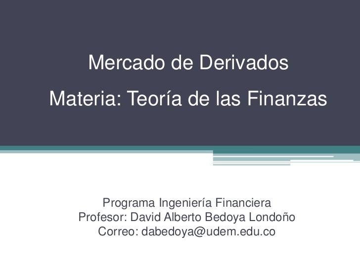 Mercado de DerivadosMateria: Teoría de las Finanzas       Programa Ingeniería Financiera   Profesor: David Alberto Bedoya ...