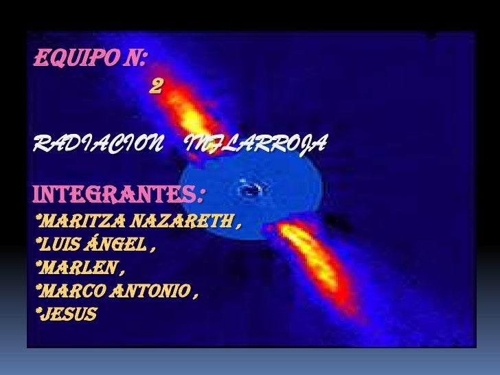 EQUIPO N:            2RADIACION INFLARROJAINTEGRANTES:*MARITZA NAZARETH ,*LUIS ÁNGEL ,*MARLEN ,*MARCO ANTONIO ,*JESUS