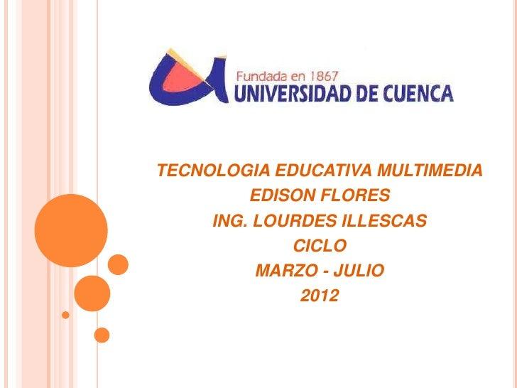 TECNOLOGIA EDUCATIVA MULTIMEDIA         EDISON FLORES     ING. LOURDES ILLESCAS             CICLO          MARZO - JULIO  ...