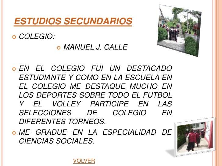 ESTUDIOS SECUNDARIOS   COLEGIO:                  MANUEL J. CALLE EN EL COLEGIO FUI UN DESTACADO  ESTUDIANTE Y COMO EN L...