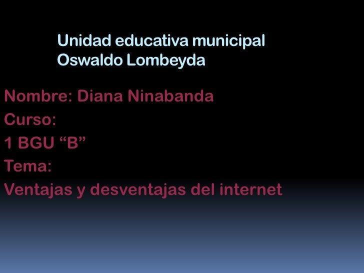 """Unidad educativa municipal      Oswaldo LombeydaNombre: Diana NinabandaCurso:1 BGU """"B""""Tema:Ventajas y desventajas del inte..."""
