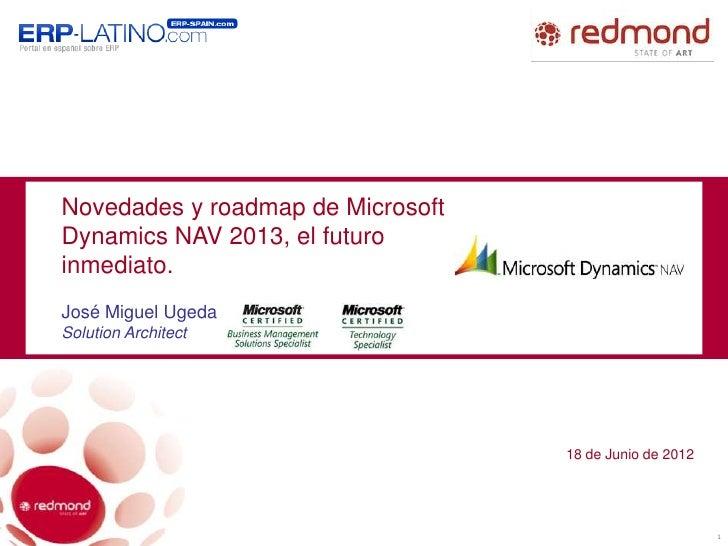 Novedades y roadmap de MicrosoftDynamics NAV 2013, el futuroinmediato.José Miguel UgedaSolution Architect                 ...