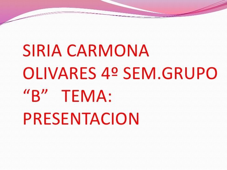 """SIRIA CARMONAOLIVARES 4º SEM.GRUPO""""B"""" TEMA:PRESENTACION"""