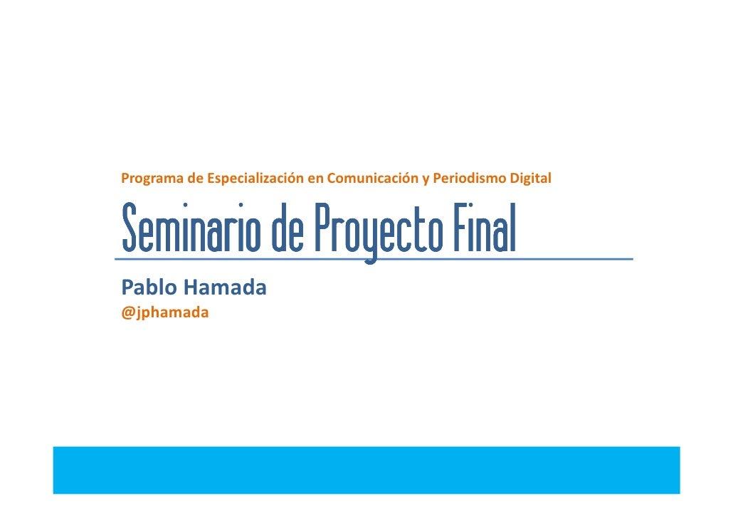 Programa de Especialización en Comunicación y Periodismo DigitalSeminario de Proyecto FinalPablo Hamada@jphamada