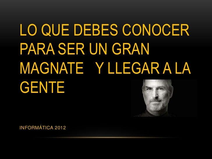 LO QUE DEBES CONOCERPARA SER UN GRANMAGNATE Y LLEGAR A LAGENTEINFORMÁTICA 2012
