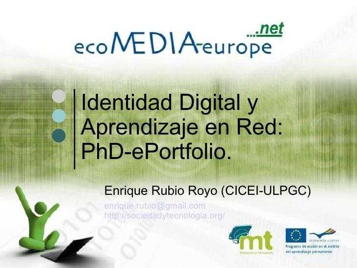 Identidad Digital y Aprendizaje en Red:  PhD-ePortfolio. <ul><ul><li>Enrique Rubio Royo (CICEI-ULPGC) </li></ul></ul><ul>...