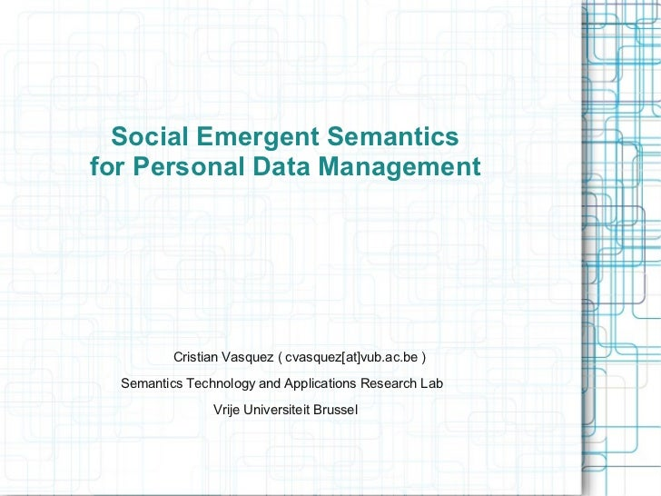 Social Emergent Semanticsfor Personal Data Management          Cristian Vasquez ( cvasquez[at]vub.ac.be )  Semantics Techn...