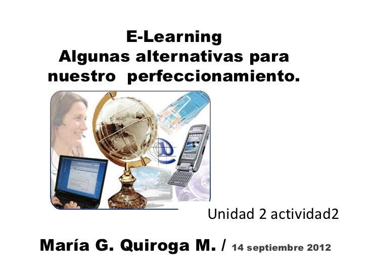 E-Learning Algunas alternativas paranuestro perfeccionamiento.                  Unidad 2 actividad2María G. Quiroga M. /  ...