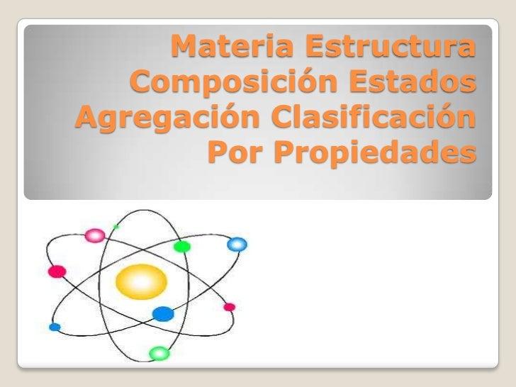 Materia Estructura   Composición EstadosAgregación Clasificación       Por Propiedades