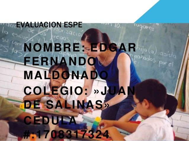 EVALUACION ESPE NOMBRE: EDGAR FERNANDO MALDONADO COLEGIO: »JUAN DE SALINAS» CEDULA #:1708317324