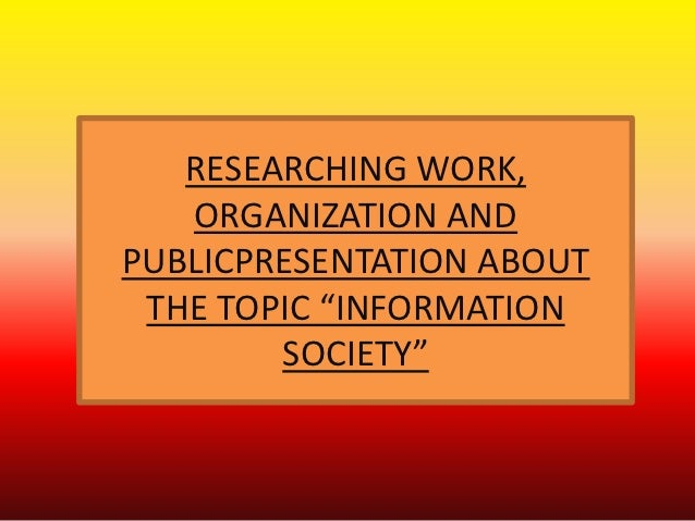 """RESEARCHING WORK,   ORGANIZATION ANDPUBLICPRESENTATION ABOUT THE TOPIC """"INFORMATION        SOCIETY"""""""