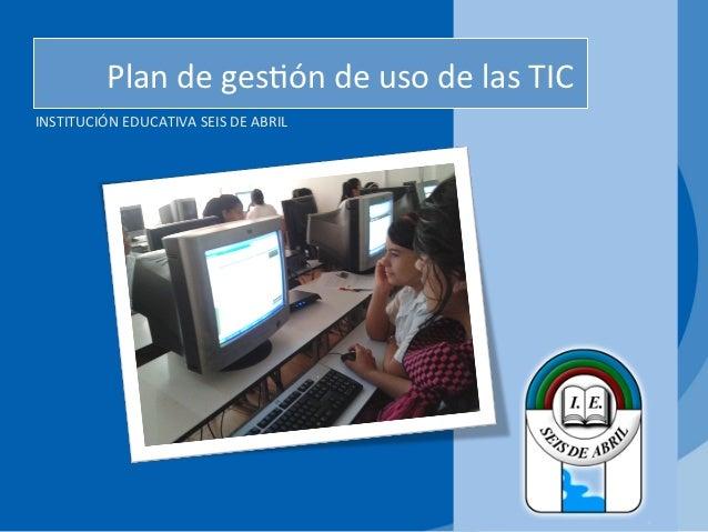 Plan de ges*ón de uso de las TICINSTITUCIÓN EDUCATIVA SEIS DE ABRIL