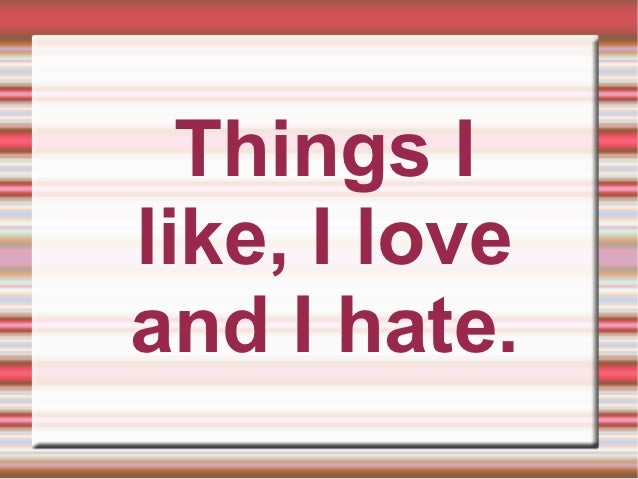 Things Ilike, I loveand I hate.