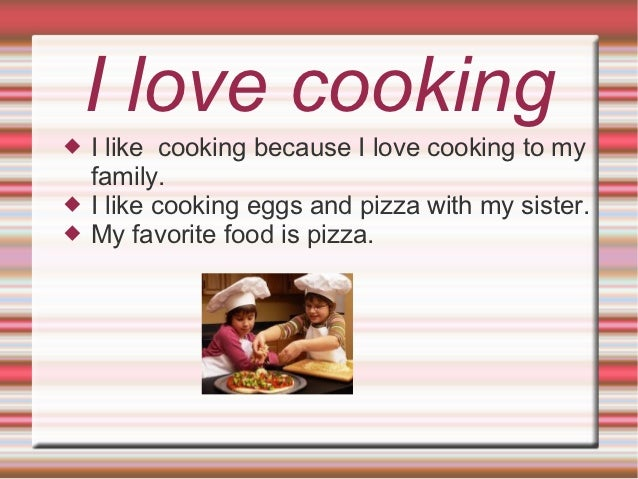 I love cooking   I like cooking because I love cooking to my    family.   I like cooking eggs and pizza with my sister....