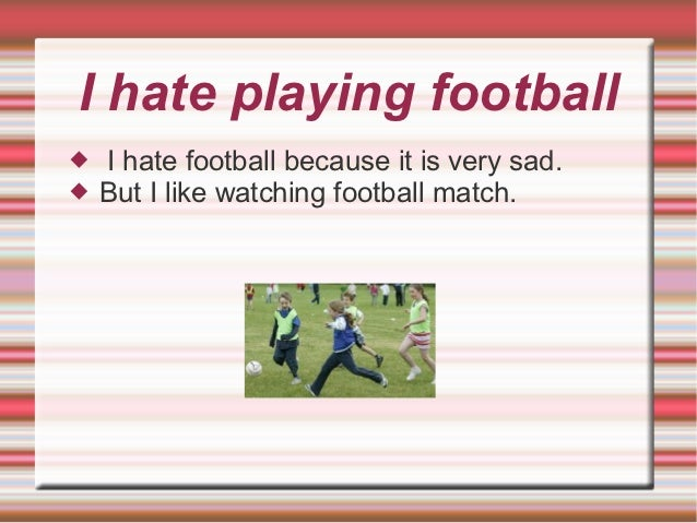 I hate playing football   I hate football because it is very sad.   But I like watching football match.