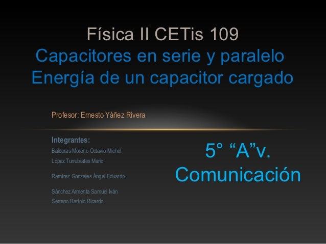 Física II CETis 109Capacitores en serie y paraleloEnergía de un capacitor cargado  Profesor: Ernesto Yáñez Rivera  Integra...