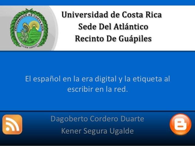 El español en la era digital y la etiqueta al            escribir en la red.       Dagoberto Cordero Duarte         Kener ...