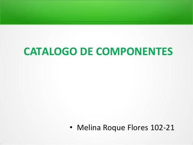 CATALOGO DE COMPONENTES       • Melina Roque Flores 102-21