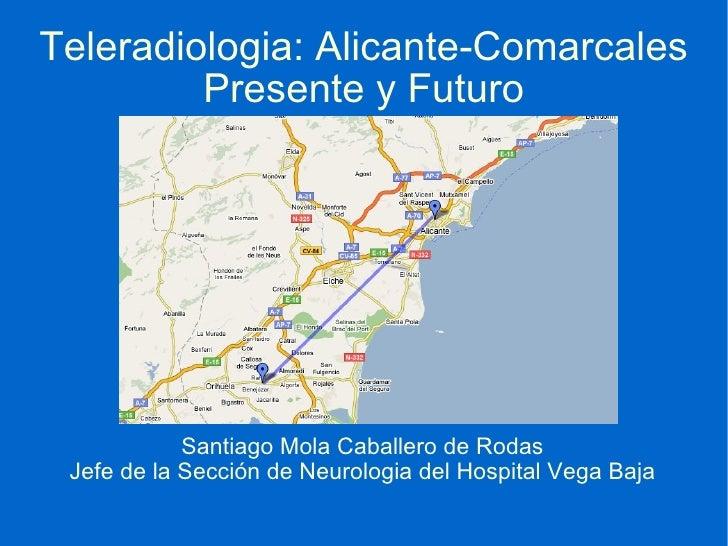 Teleradiologia: Alicante-Comarcales Presente y Futuro Santiago Mola Caballero de Rodas Jefe de la Sección de Neurologia de...
