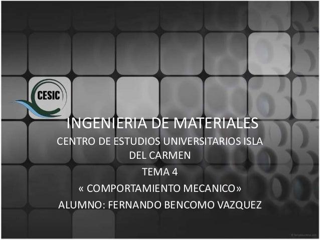 INGENIERIA DE MATERIALESCENTRO DE ESTUDIOS UNIVERSITARIOS ISLA             DEL CARMEN               TEMA 4   « COMPORTAMIE...