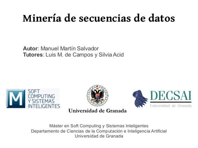 Minería de secuencias de datosAutor: Manuel Martín SalvadorTutores: Luis M. de Campos y Silvia Acid           Máster en So...