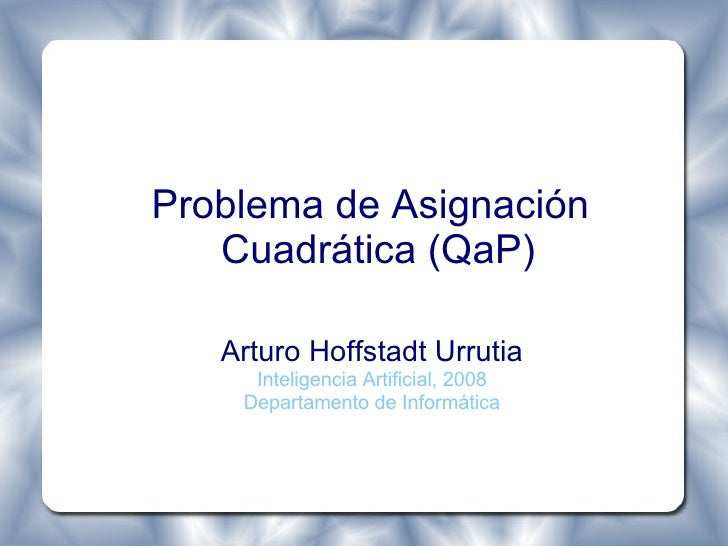 Problema de Asignación Cuadrática (QaP) <ul><ul><li>Arturo Hoffstadt Urrutia </li></ul></ul><ul><ul><li>Inteligencia Artif...