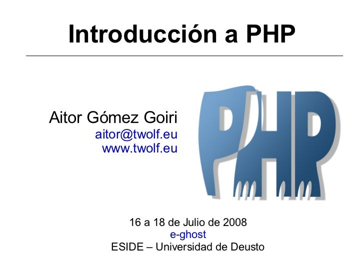 Introducción a PHP Aitor Gómez Goiri [email_address] www.twolf.eu 16 a 18 de Julio de 2008 e-ghost ESIDE – Universidad de ...