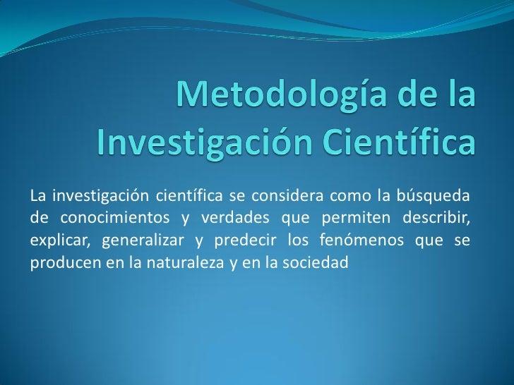 La investigación científica se considera como la búsqueda de conocimientos y verdades que permiten describir, explicar, ge...
